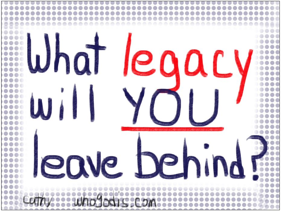 the legacy i will leave behind It is wise to realize that our years are limited in this earth and someday, god will call us home and so, we must gain a heart of godly wisdom and leave behind a good memory or a good.
