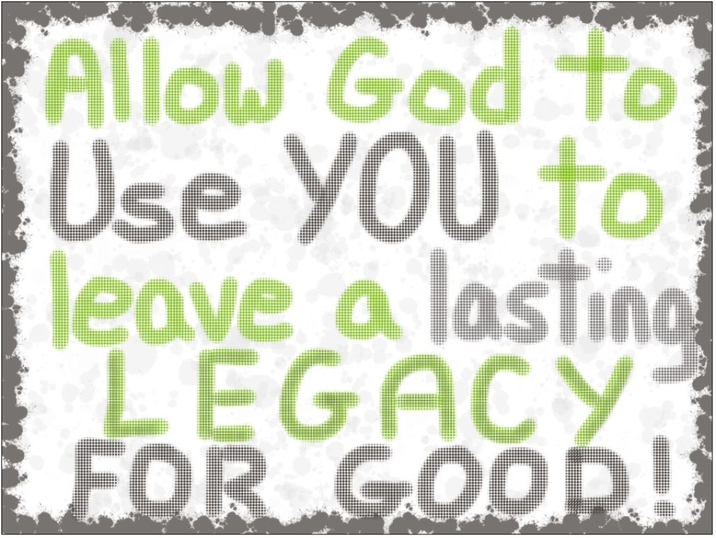 Leave a lasting legacy for good